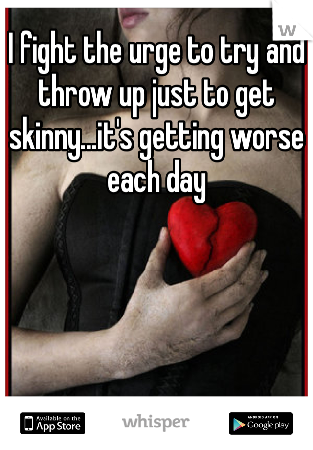 I fight the urge to try and throw up just to get skinny...it's getting worse each day