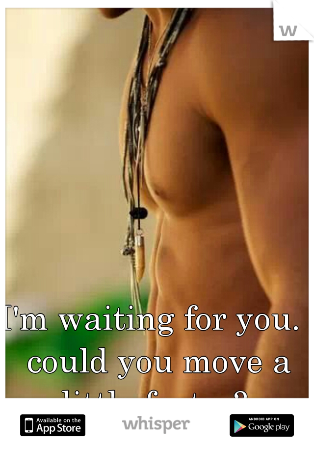 I'm waiting for you.  could you move a little faster?
