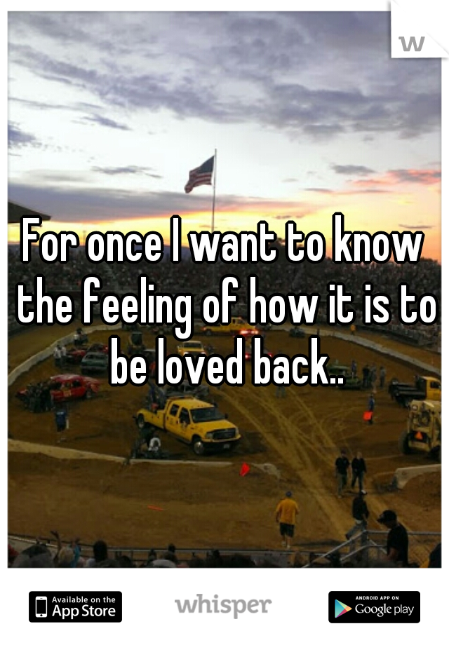For once I want to know the feeling of how it is to be loved back..