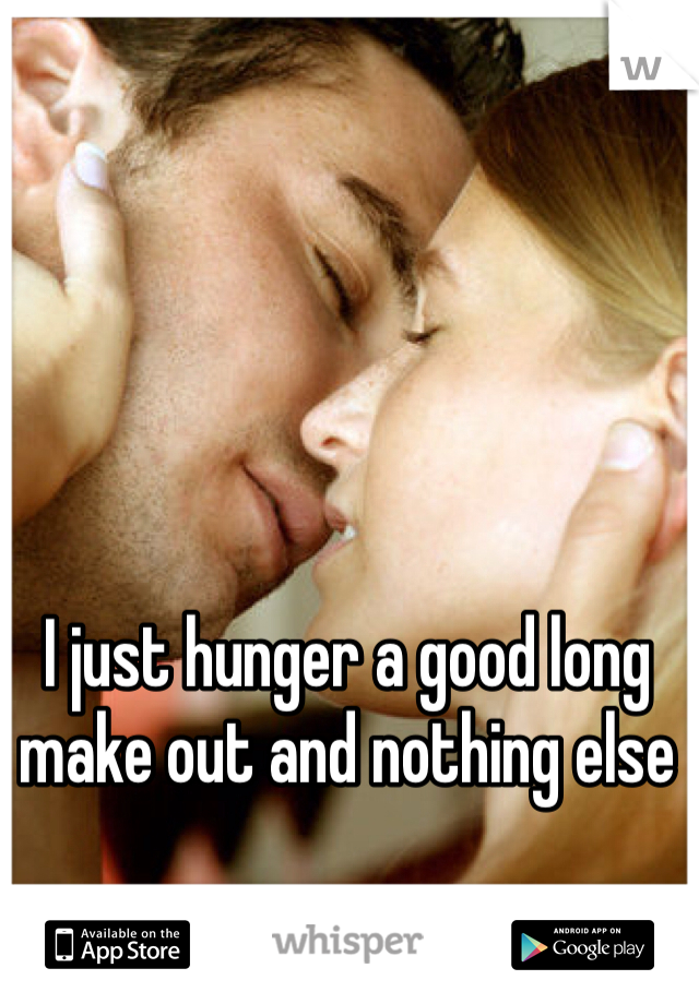 I just hunger a good long make out and nothing else