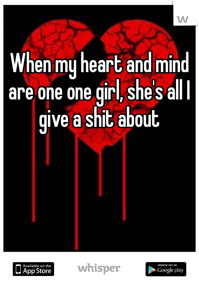 When my heart and mind are one one girl, she's all I give a shit about