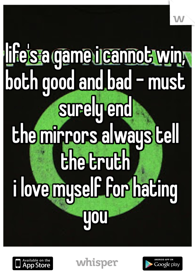 life's a game i cannot win, both good and bad - must surely end the mirrors always tell the truth i love myself for hating you