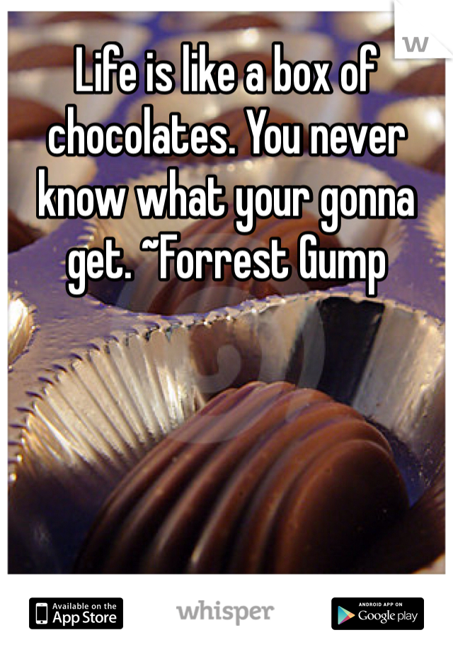 Life is like a box of chocolates. You never know what your gonna get. ~Forrest Gump