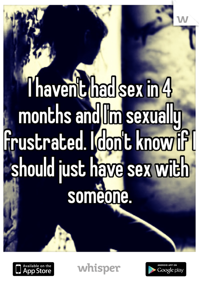 I haven't had sex in 4 months and I'm sexually frustrated. I don't know if I should just have sex with someone.