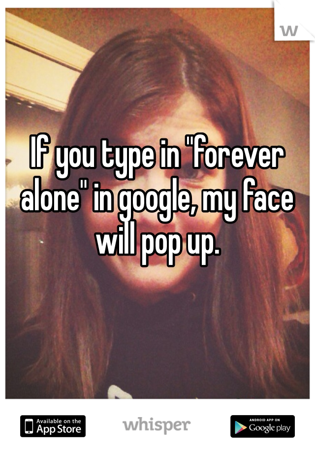 "If you type in ""forever alone"" in google, my face will pop up."