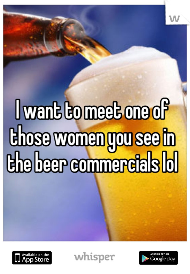 I want to meet one of  those women you see in the beer commercials lol