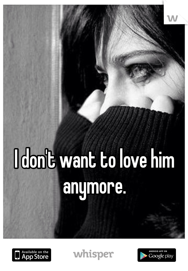 I don't want to love him anymore.