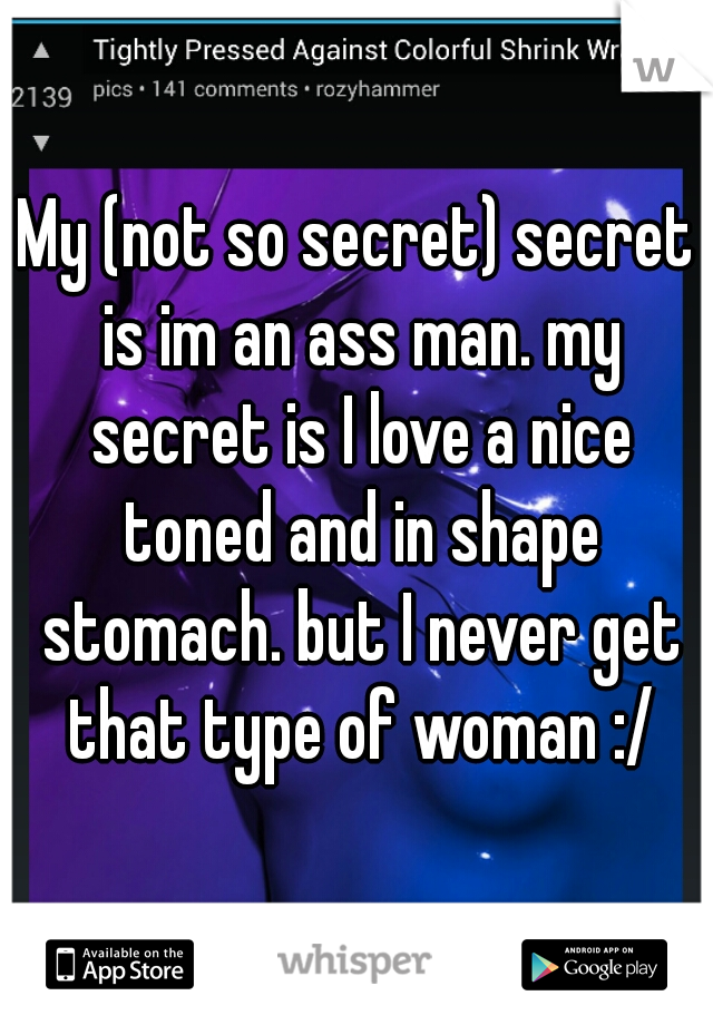 My (not so secret) secret is im an ass man. my secret is I love a nice toned and in shape stomach. but I never get that type of woman :/