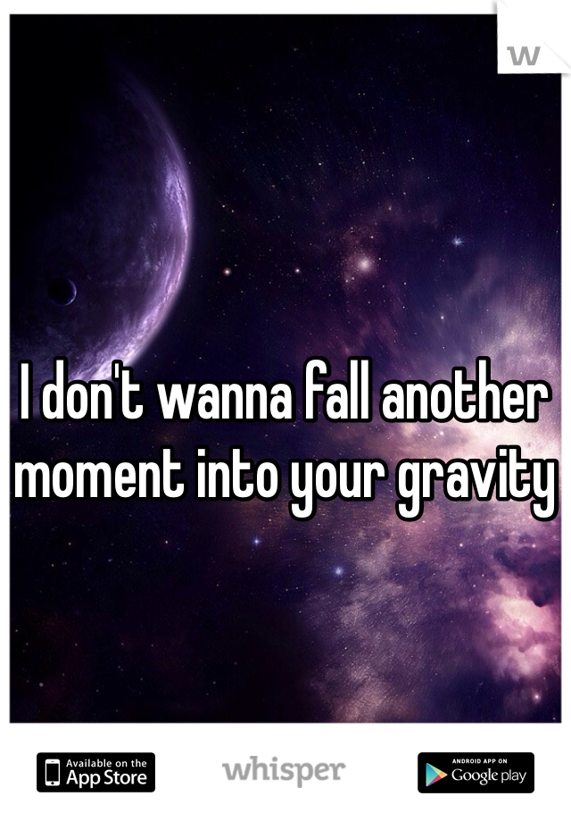 I don't wanna fall another moment into your gravity