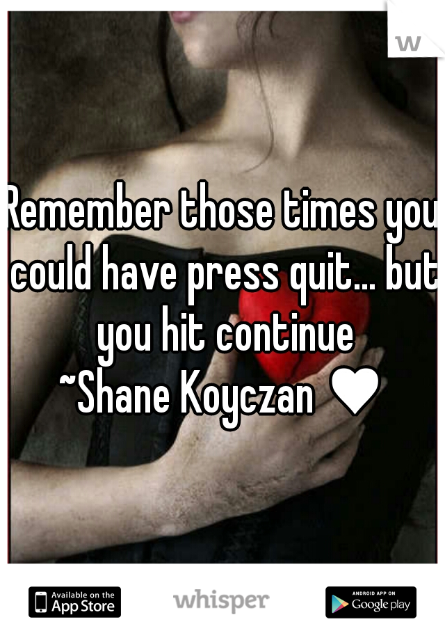 Remember those times you could have press quit... but you hit continue  ~Shane Koyczan ♥