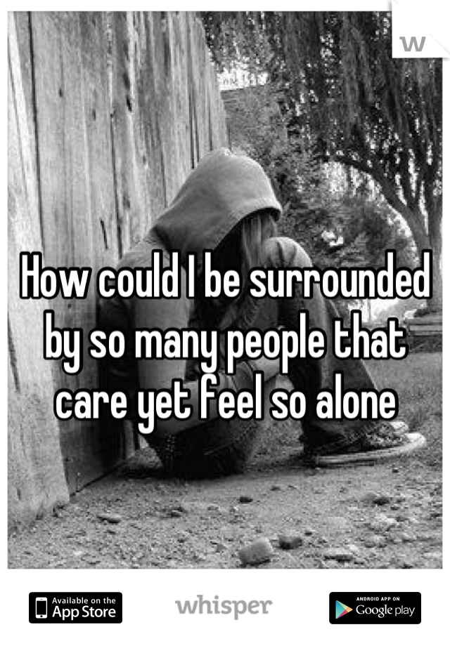 How could I be surrounded by so many people that care yet feel so alone