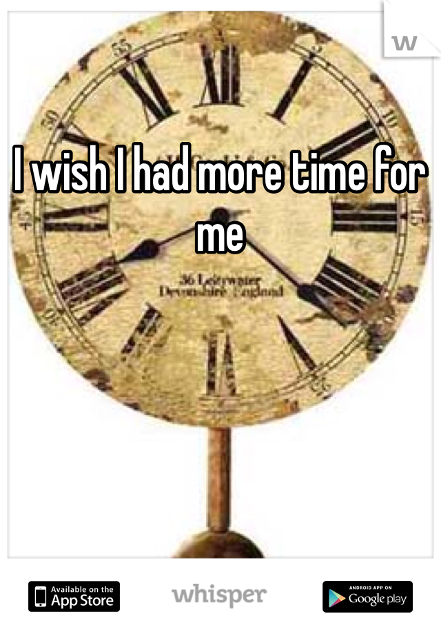 I wish I had more time for me