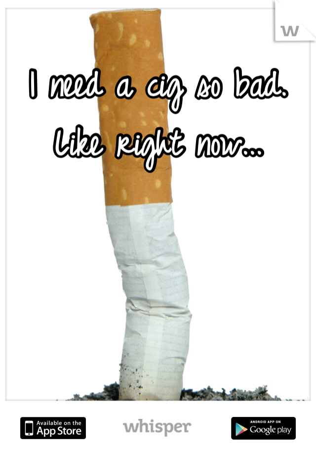 I need a cig so bad. Like right now...