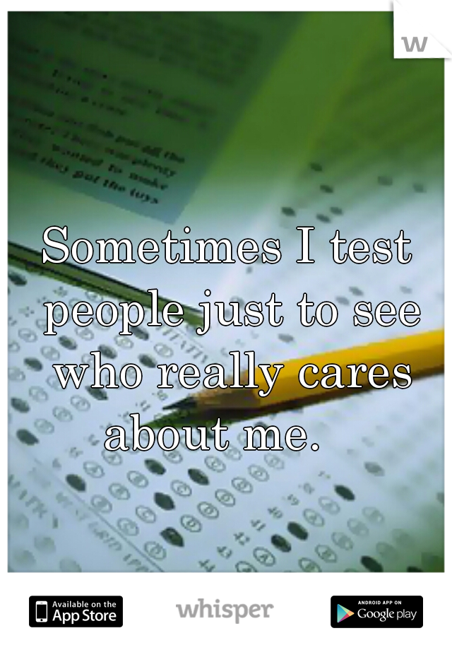 Sometimes I test people just to see who really cares about me.