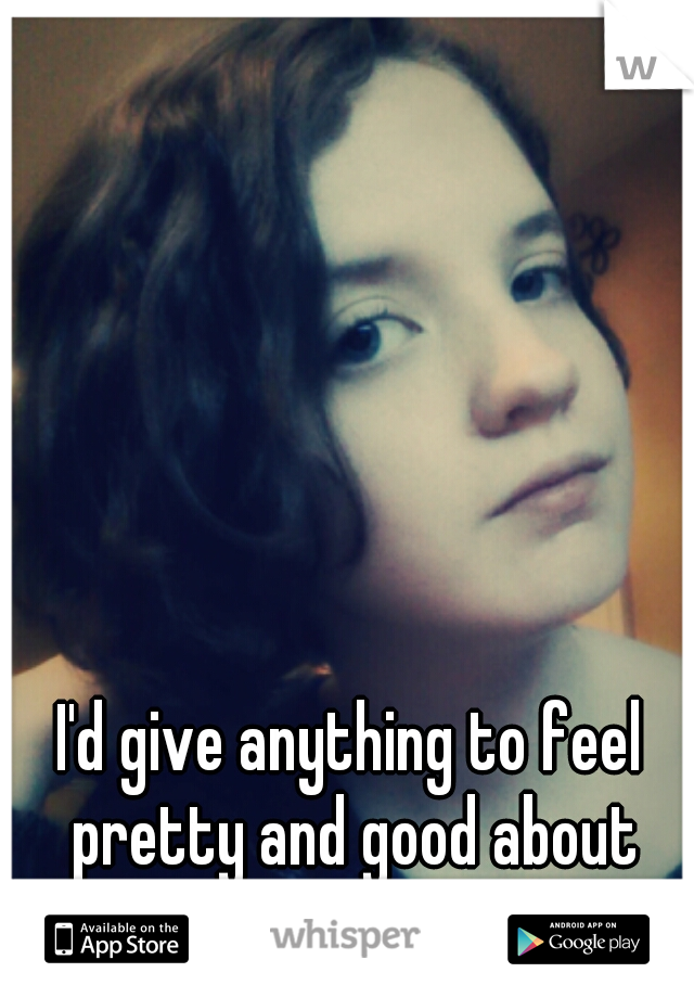 I'd give anything to feel pretty and good about myself