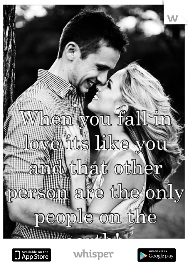 When you fall in love its like you and that other person are the only people on the earth!😍