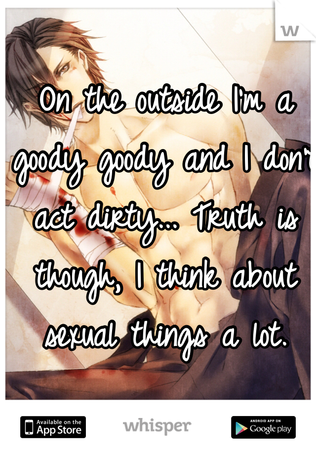 On the outside I'm a goody goody and I don't act dirty... Truth is though, I think about sexual things a lot.