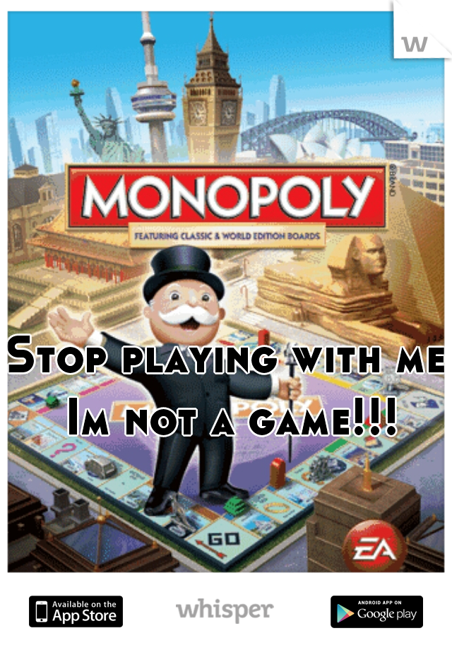 Stop playing with me Im not a game!!!