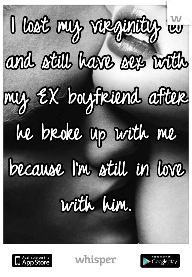 I lost my virginity to and still have sex with my EX boyfriend after he broke up with me because I'm still in love with him.