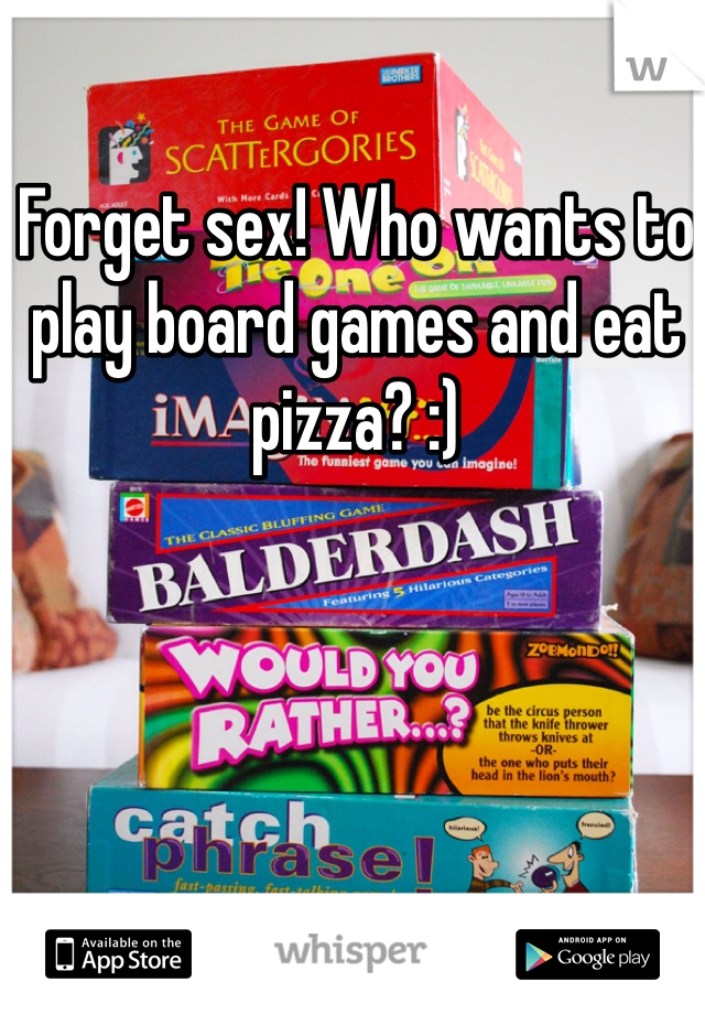 Forget sex! Who wants to play board games and eat pizza? :)