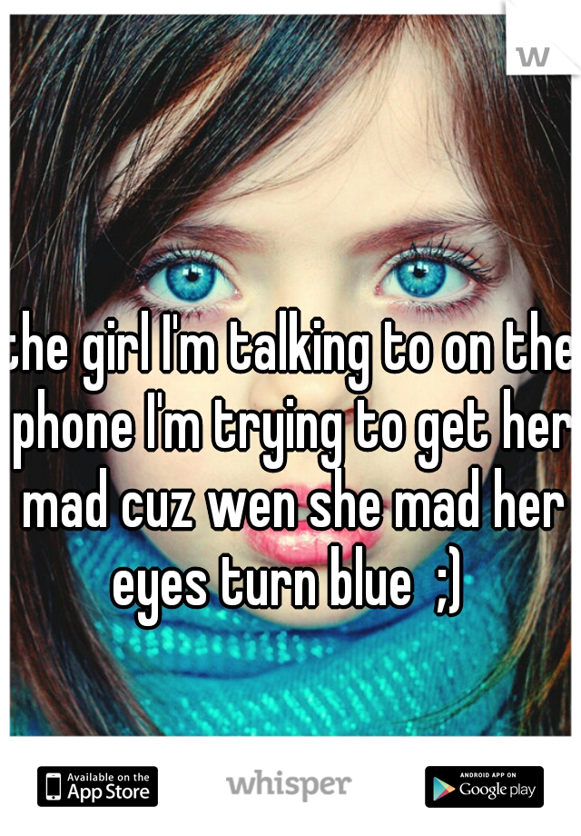 the girl I'm talking to on the phone I'm trying to get her mad cuz wen she mad her eyes turn blue  ;)