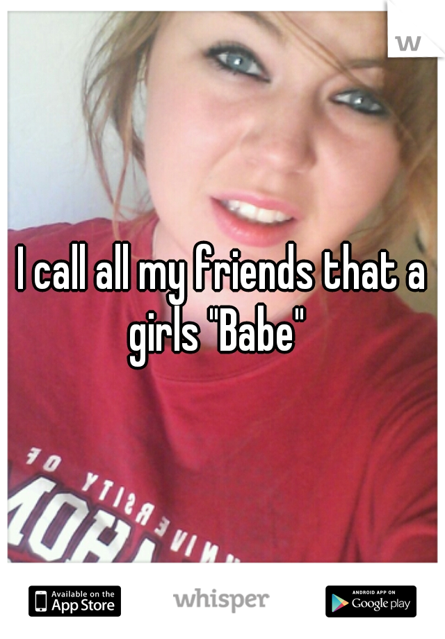 "I call all my friends that a girls ""Babe"""
