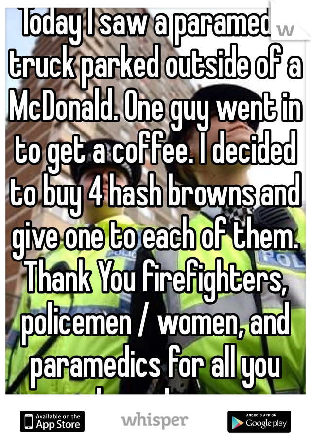 Today I saw a paramedic truck parked outside of a McDonald. One guy went in to get a coffee. I decided to buy 4 hash browns and give one to each of them. Thank You firefighters, policemen / women, and paramedics for all you have done.
