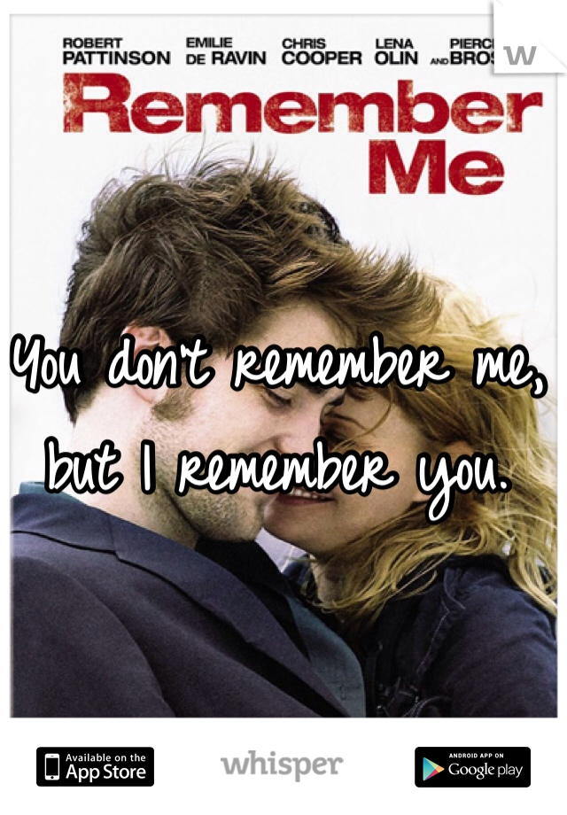 You don't remember me, but I remember you.