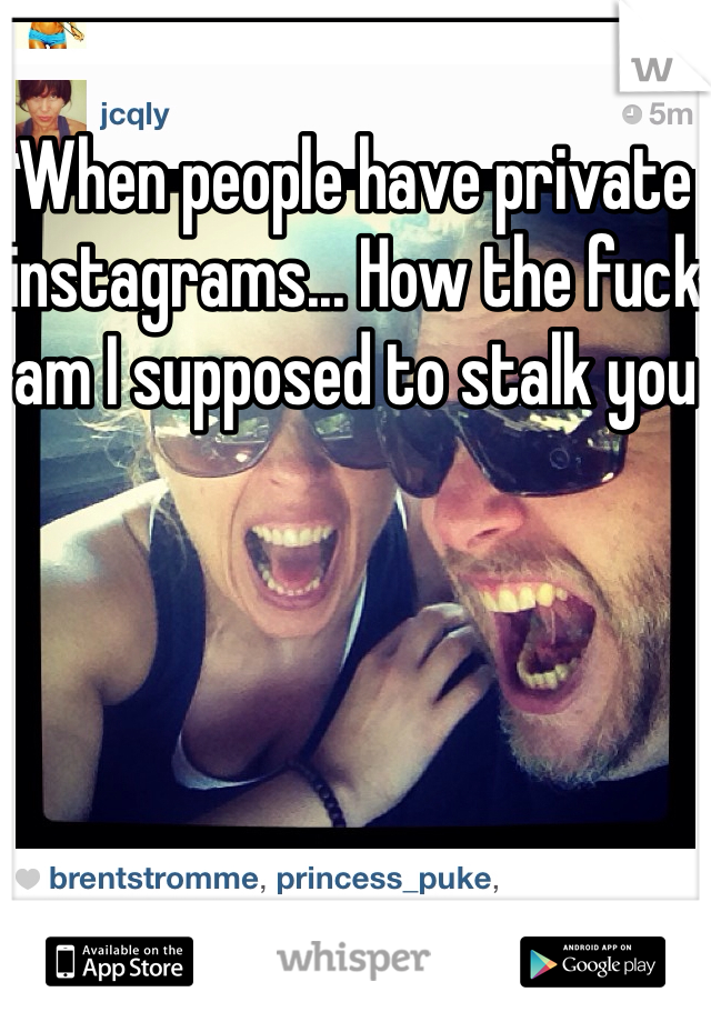 When people have private instagrams... How the fuck am I supposed to stalk you