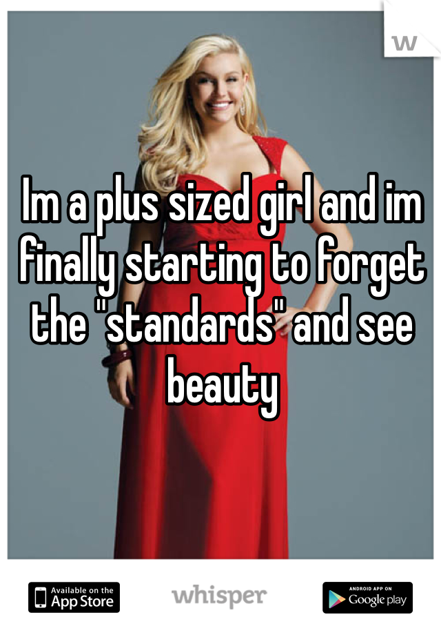 """Im a plus sized girl and im finally starting to forget the """"standards"""" and see beauty"""