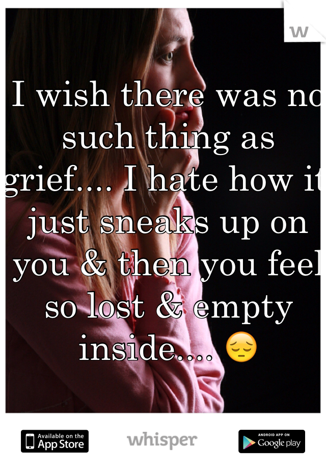I wish there was no such thing as grief.... I hate how it just sneaks up on you & then you feel so lost & empty inside.... 😔