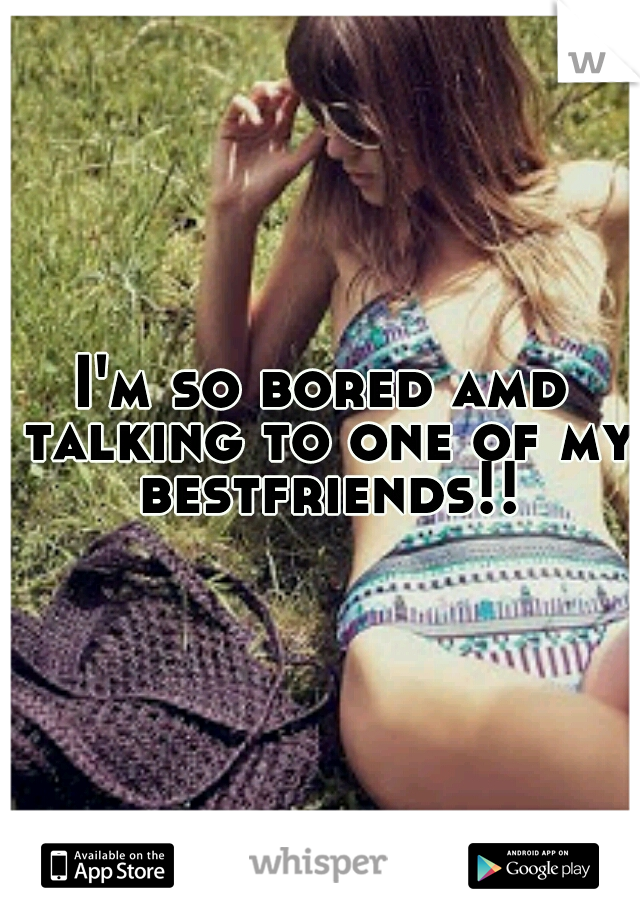 I'm so bored amd talking to one of my bestfriends!!