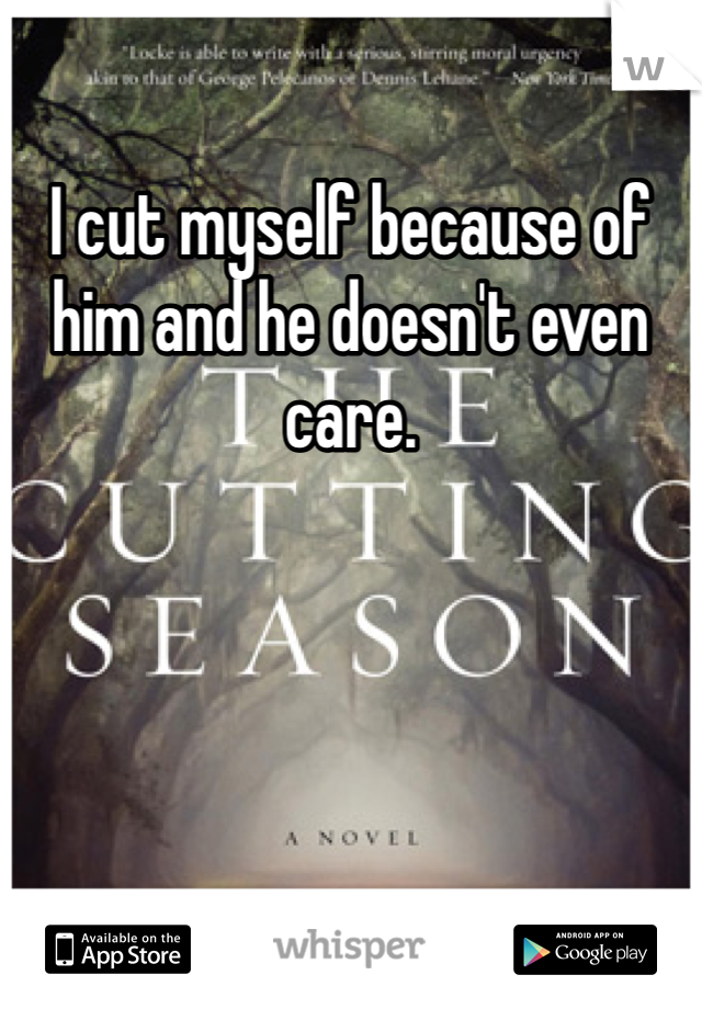 I cut myself because of him and he doesn't even care.