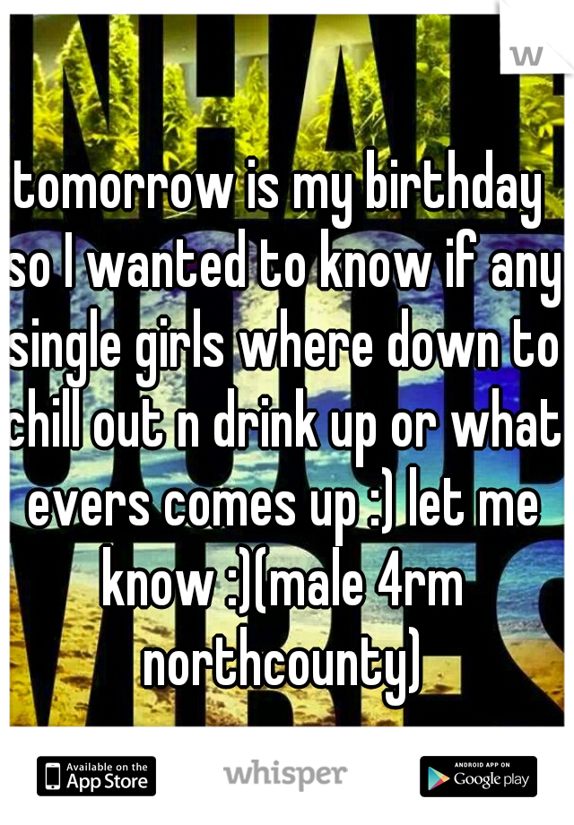 tomorrow is my birthday so I wanted to know if any single girls where down to chill out n drink up or what evers comes up :) let me know :)(male 4rm northcounty)