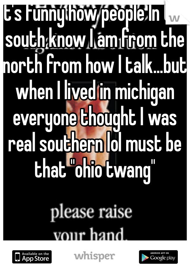 """It's funny how people In the south know I am from the north from how I talk...but when I lived in michigan everyone thought I was real southern lol must be that """"ohio twang"""""""