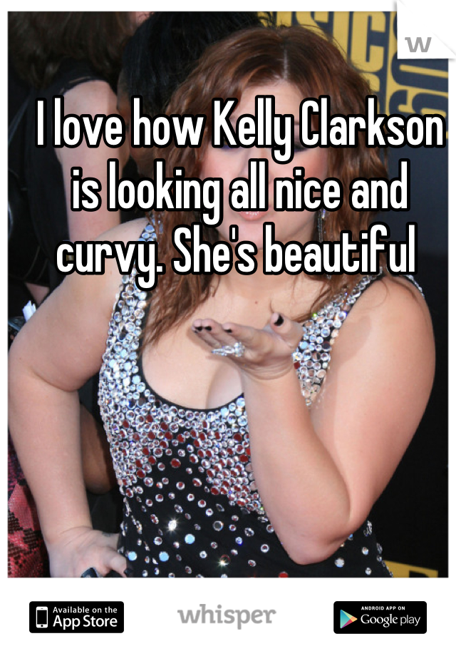 I love how Kelly Clarkson is looking all nice and curvy. She's beautiful