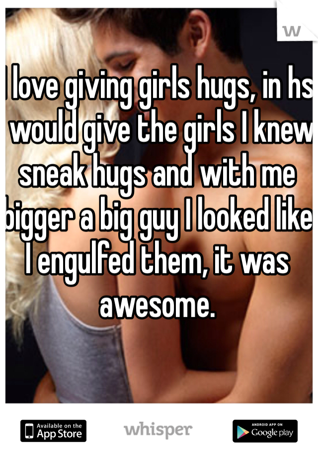 I love giving girls hugs, in hs I would give the girls I knew sneak hugs and with me bigger a big guy I looked like I engulfed them, it was awesome.