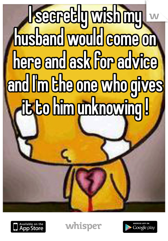 I secretly wish my husband would come on here and ask for advice and I'm the one who gives it to him unknowing !