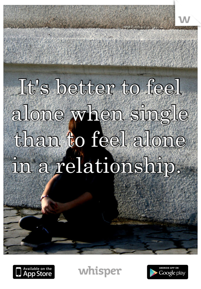 It's better to feel alone when single than to feel alone in a relationship.