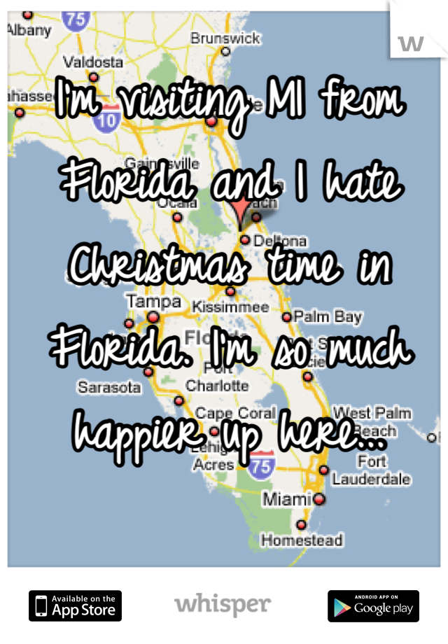 I'm visiting MI from Florida and I hate Christmas time in Florida. I'm so much happier up here...