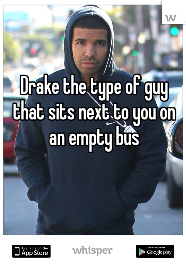 Drake the type of guy that sits next to you on an empty bus