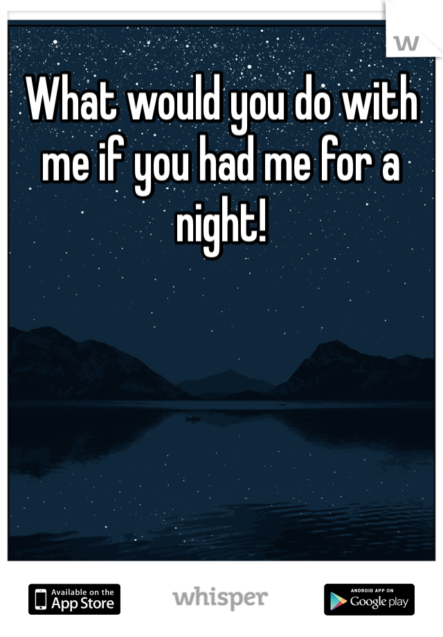 What would you do with me if you had me for a night!