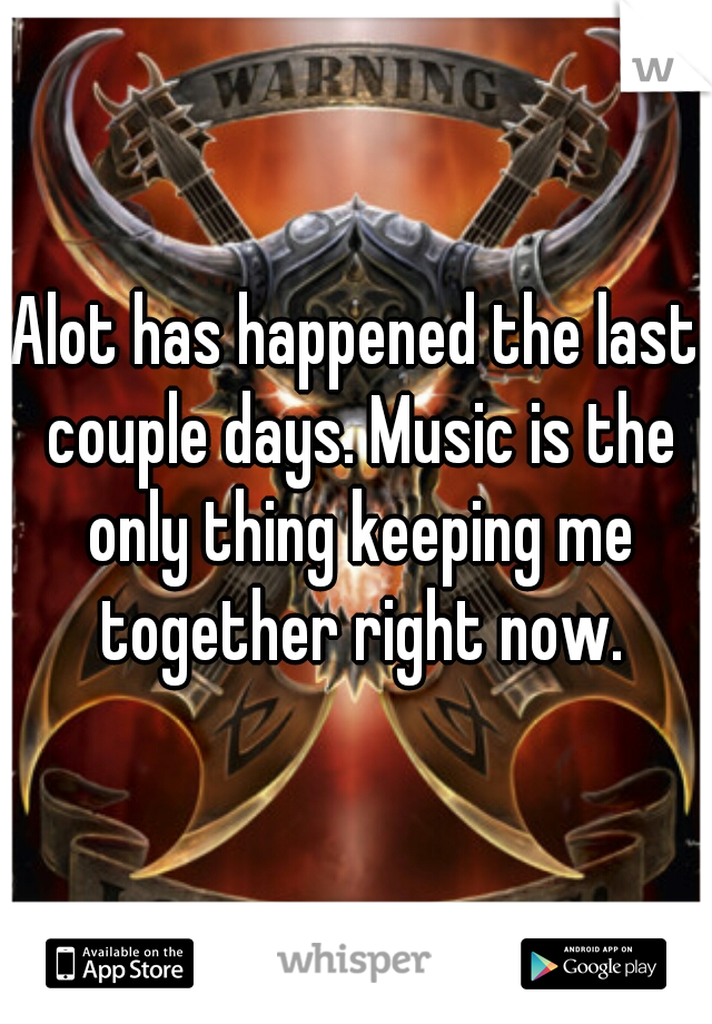 Alot has happened the last couple days. Music is the only thing keeping me together right now.
