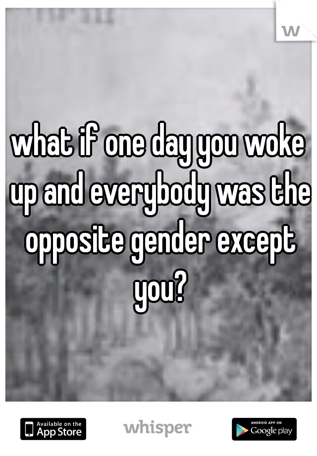 what if one day you woke up and everybody was the opposite gender except you?