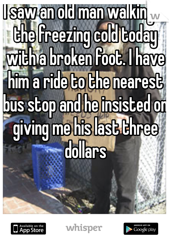 I saw an old man walking in the freezing cold today with a broken foot. I have him a ride to the nearest bus stop and he insisted on giving me his last three dollars