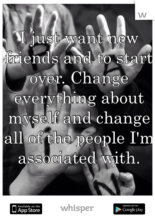 I just want new friends and to start over. Change everything about myself and change all of the people I'm associated with.