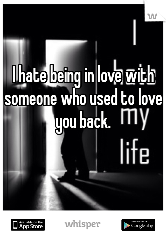 I hate being in love with someone who used to love you back.