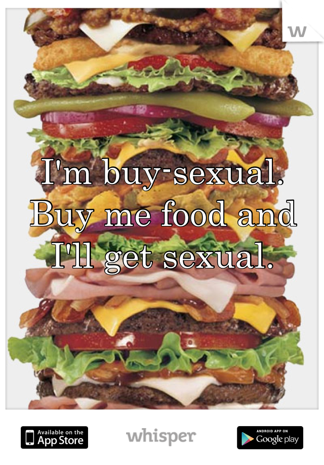 I'm buy-sexual. Buy me food and I'll get sexual.