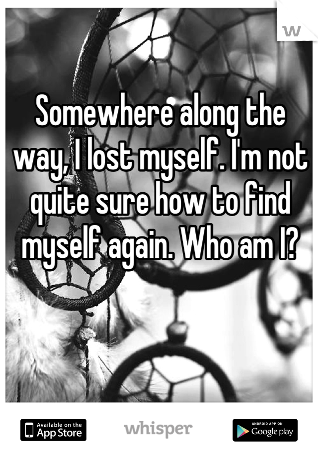 Somewhere along the way, I lost myself. I'm not quite sure how to find myself again. Who am I?