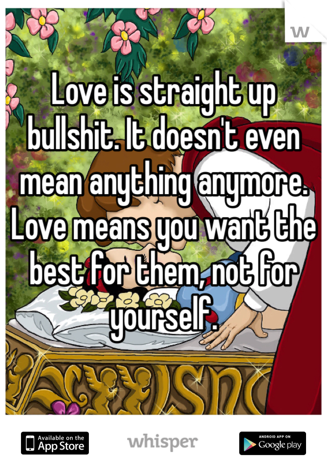 Love is straight up bullshit. It doesn't even mean anything anymore. Love means you want the best for them, not for yourself.